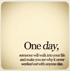 One day someone will walk into your life and make you see why it never worked out with anyone else <3