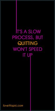 It's a slow quotes truth inspirational wisdom wise quotes slow motivating quotes pinterest quotes speed quitting process won't it up fitness quotes exercise