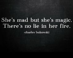 She's mad but she's magic. Thete's no lie in her fire. Charles Bukowski quote