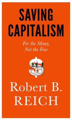 Saving Capitalism by Robert B. Reich | PenguinRandomHouse.com  Amazing book I had to share from Penguin Random House