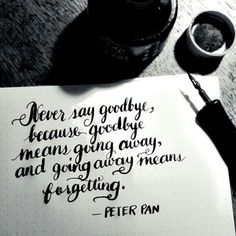 Never say goodbye because goodbye means going away, and going away means forgetting ~ Peter Pan