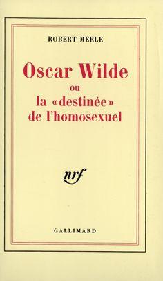 Robert Merle - Oscar Wilde ou la destinée de l'homosexuel -Gallimard - 1995