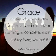 Grace isn't some soft ethereal notion. Grace is a verb, it's a noun, it's a thing, it's concrete, it's air. Just try living without it.  AnnVoskamp.com