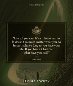 """""""Live all you can; it's a mistake not to. It doesn't so much matter what you do in particular so long as you have your life. If you haven't had that, what have you had?"""" #LeisureSociety #WordsOfTheWise #HenryJames #quotes #inspiration"""