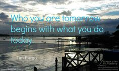 Who you are tomorrow begins with what you do today