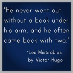 """""""He never went out without a book under his arm, and he often cam back with two."""" Les Miserables - Victor Hugo"""