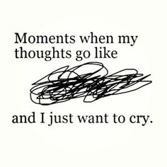 moments when my thoughts go like and i just want to cry. This is what someone that suffers from depression or anxiety or PTSD or any other mental illness feels like on a daily basis. These struggles are ones that can't be seen by someone else's eye. So don't judge unless you can say with all certainty you have walked in their shoes