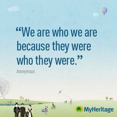 We are who we are because they were who they were.