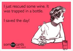 Funny Friendship Ecard: I just rescued some wine. It was trapped in a bottle. I saved the day!  <3 @Alexis Southward