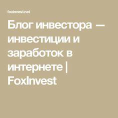 Блог инвестора — инвестиции и заработок в интернете | FoxInvest