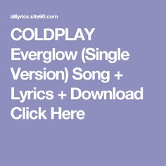 COLDPLAY Everglow (Single Version) Song + Lyrics + Download  Click Here Coldplay Ghost Stories, Dropkick Murphys, My Way, Short Stories, Song Lyrics, Songs, Dreams, Music Lyrics, Lyrics