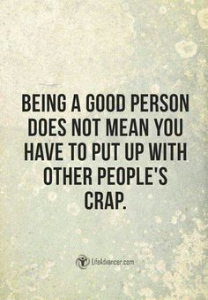 Being a good person does not mean you have to put up with other people's crap.
