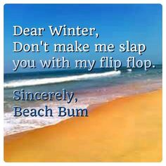 Dear Winter, Don't make me slap you with my flip flop. Sincerely Beach Bum {love this}! Winter Funny, Sup Yoga, Beach Quotes, Ocean Quotes, Ocean Sayings, I Love The Beach, Just Dream, Beach Signs, Down South