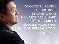 Successful people take big risks knowing that they might fall hard. But, they might succeed more than they ever dreamed too - Robert Kiyosaki, author of Rich Dad poor Dad