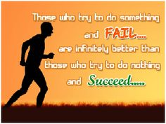 Those who try to do something and FAIL... are infinitely better than those who try to do something and succeed.