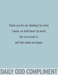 Haha I swear, these daily odd compliments were made by my long lost twin somewhere. I don't think I have a long lost twin, but still. Quotes To Live By, Me Quotes, Funny Quotes, Sister Quotes, Friend Quotes, Georg Christoph Lichtenberg, You Are My Moon, Just In Case, Just For You