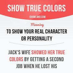"""Show true colors"" means ""to show your real character or personality"". Example: Jack's wife showed her true colors by getting a second job when he lost his. #idiom #idioms #slang #saying #sayings #phrase #phrases #expression #expressions #english #englishlanguage #learnenglish #studyenglish #language #vocabulary #efl #esl #tesl #tefl #toefl #ielts #toeic"