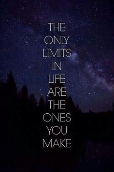 The only limits in life are the ones you make.