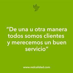 """""""De una u otra manera todos somos clientes y merecemos un buen servicio""""  http://www.redcalidad.com/"""