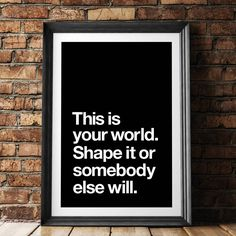 This is Your World, Shape it or Somebody Else Will http://www.notonthehighstreet.com/themotivatedtype/product/this-is-your-world-typography-poster Limited edition, order now!