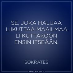 Se, joka haluaa liikuttaa maailmaa, liikuttakoon ensin itseään. — Sokrates Cool Words, Wise Words, You Can Do, Finland, Everything, Poems, Wisdom, Sayings, Quotes