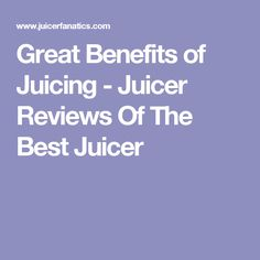 Great Benefits of Juicing - Juicer Reviews Of The Best Juicer