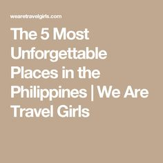 The 5 Most Unforgettable Places in the Philippines | We Are Travel Girls