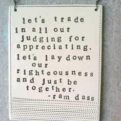 Let's trade in all our judging for appreciating. Let's lay down our righteousness and just be together. -Ram Dass