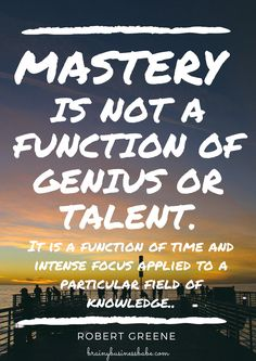 """""""mastery is not a function of genius or talent. It is a function of time and intense focus applied to a particular field of knowledge."""" - Robert Greene"""