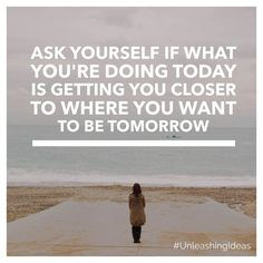 Ask yourself if what you are doing today is getting you closer to where you want to be tomorrow.