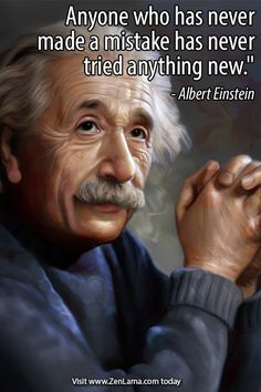 Anyone who has never made a mistake has never tried anything new. ~Albert Einstein