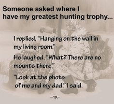 My greatest hunting trophy! Hunting Quotes, Quotations, Dads, Sayings, Lyrics, Fathers, Deer Hunting Quotes, Quotes, Quote