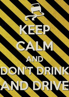 Keep calm and don't drink and drive