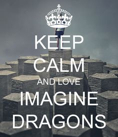 Normally not into the keep calm trend, but it's imagine dragons