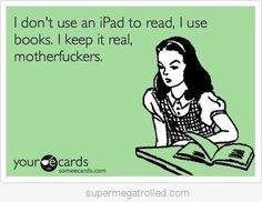 "My brain feels this way... but then my eyes say... ""Books don't light up motherfucker!"" and I get my nook. LOL"