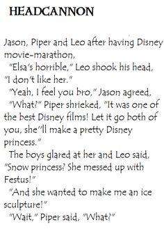 Heroes of Olympus Headcannon. Jason, Leo and Piper after watching Frozen. Hahahaha never thought of her and Khione being alike but dude it's so accurate.