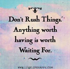 Don't rush things. Anything worth having is worth waiting for. by deeplifequotes, via Flickr