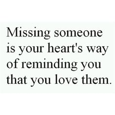 Missing someone is your heart's way of reminding you that you love them. Instead of being sad choose to think about the good memories and all the joy you shared.