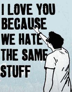 I love you because we hate the same stuff