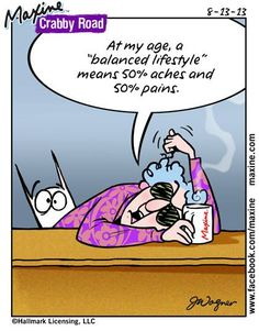 """At my age, a """"balanced lifestyle"""" means 50% aches and 50% pains."""