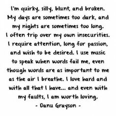 Im quirky, silly,blunt, and broken My days and nights. I require attention, long for passion. I love hard and with all that I have...and even with my faults I'm worth loving..