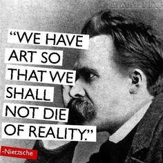 Frederick Nietzsche: We have art so that we shall not die of reality. - Noi abbiamo l'arte di modo che noi non dobbiamo morire di realtà. Friedrich Nietzsche, Frederick Nietzsche Quotes, Words Quotes, Me Quotes, Motivational Quotes, Inspirational Quotes, Sayings, Strong Quotes, Attitude Quotes