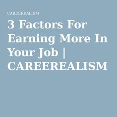 3 Factors For Earning More In Your Job | CAREEREALISM