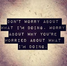 Worry about yourself.