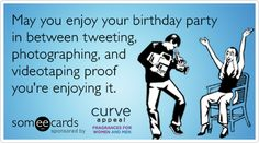 May you enjoy your birthday party in between tweeting, photographing, and videotaping proof you're enjoying it.