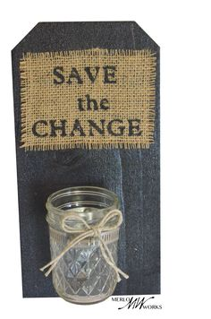 Save The Change Jar  $18.00 This purposeful wooden sign is Handcrafted by a skilled woodworker and comes ready-to-hang on the wall. It has hand-stenciled lettering on a natural burlap fabric. Made from recycled materials. Perfect for the laundry room! The item is 11 inches long and 5 ½ inches wide.  Want a different color than what's listed or perhaps more jars attached? Just send us a custom request and we would be happy to do that for you!
