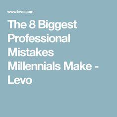 The 8 Biggest Professional Mistakes Millennials Make - Levo