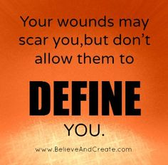 Your wounds may scar you, but don't allow them to define you.   www.BelieveAndCreate.com