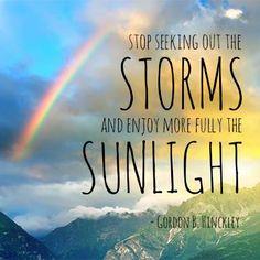 """Stop seeking storms and enjoy more fully the sunlight."" - Gordon B. Hinckley (LDS prophet)"