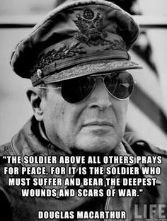 """America & Military Love: """"The soldier above all others prays for peace, for it is the soldier who must suffer and bear the deepest wounds and scars of war."""" Douglas Macarthur"""